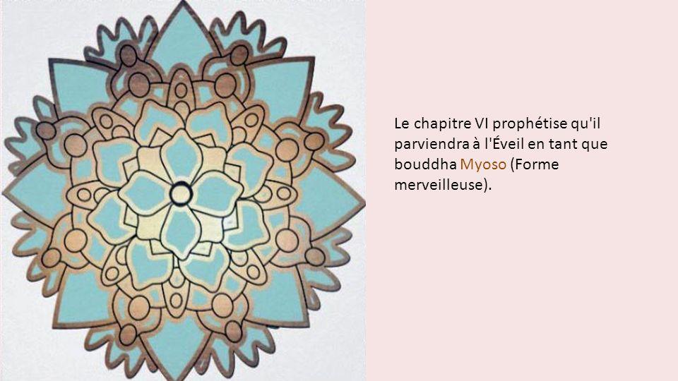 Le chapitre VI prophétise qu'il parviendra à l'Éveil en tant que bouddha Myoso (Forme merveilleuse).