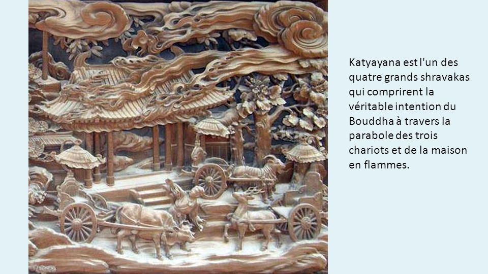 Katyayana est l'un des quatre grands shravakas qui comprirent la véritable intention du Bouddha à travers la parabole des trois chariots et de la mais