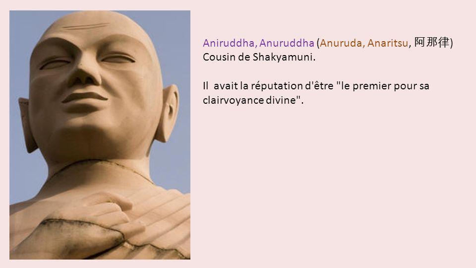 Aniruddha, Anuruddha (Anuruda, Anaritsu, ) Cousin de Shakyamuni. Il avait la réputation d'être
