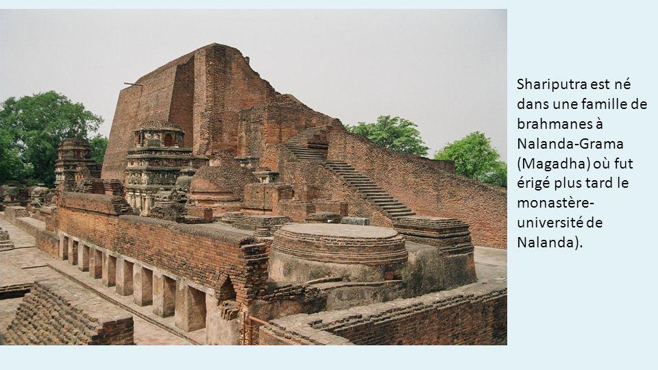 Shariputra est né dans une famille de brahmanes à Nalanda-Grama (Magadha) où fut érigé plus tard le monastère- université de Nalanda).