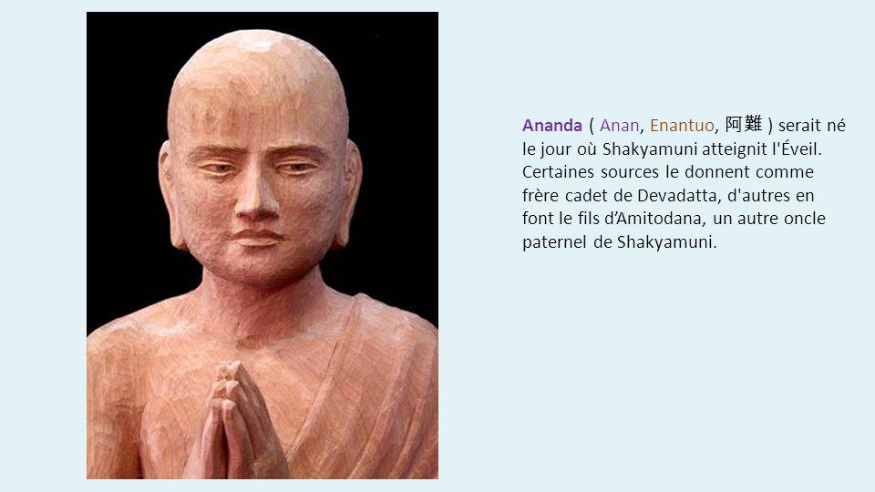 Ananda ( Anan, Enantuo, ) serait né le jour où Shakyamuni atteignit l'Éveil. Certaines sources le donnent comme frère cadet de Devadatta, d'autres en