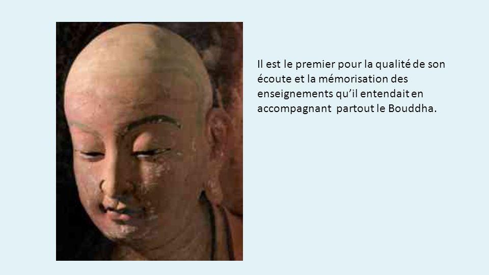 Il est le premier pour la qualité de son écoute et la mémorisation des enseignements quil entendait en accompagnant partout le Bouddha.
