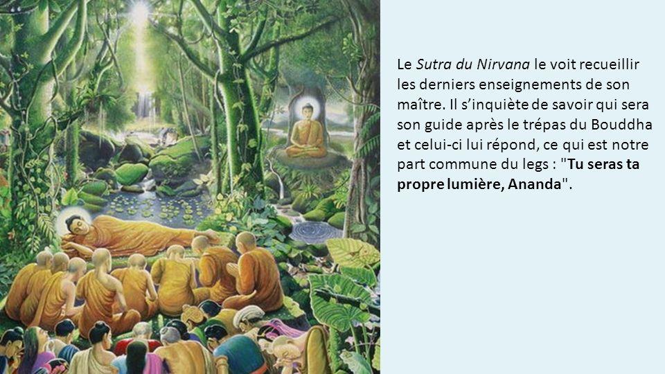 Le Sutra du Nirvana le voit recueillir les derniers enseignements de son maître. Il sinquiète de savoir qui sera son guide après le trépas du Bouddha