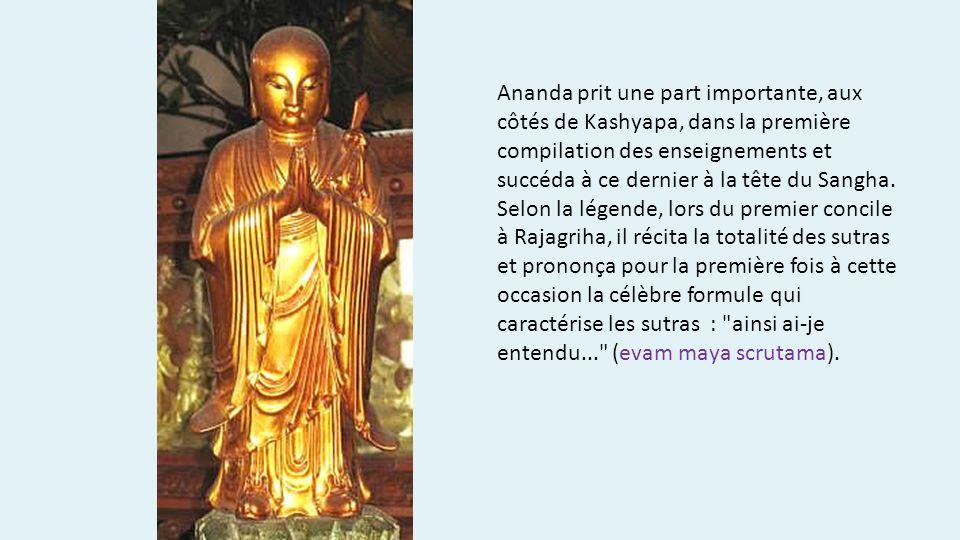 Ananda prit une part importante, aux côtés de Kashyapa, dans la première compilation des enseignements et succéda à ce dernier à la tête du Sangha. Se