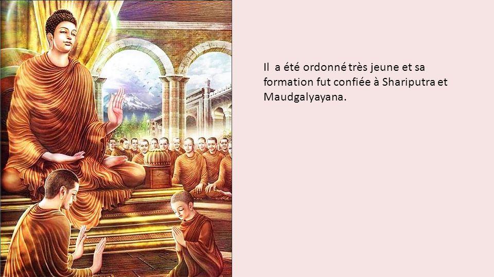 Il a été ordonné très jeune et sa formation fut confiée à Shariputra et Maudgalyayana.