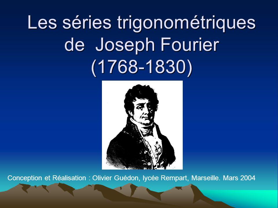 Les séries trigonométriques de Joseph Fourier (1768-1830) Conception et Réalisation : Olivier Guédon, lycée Rempart, Marseille. Mars 2004
