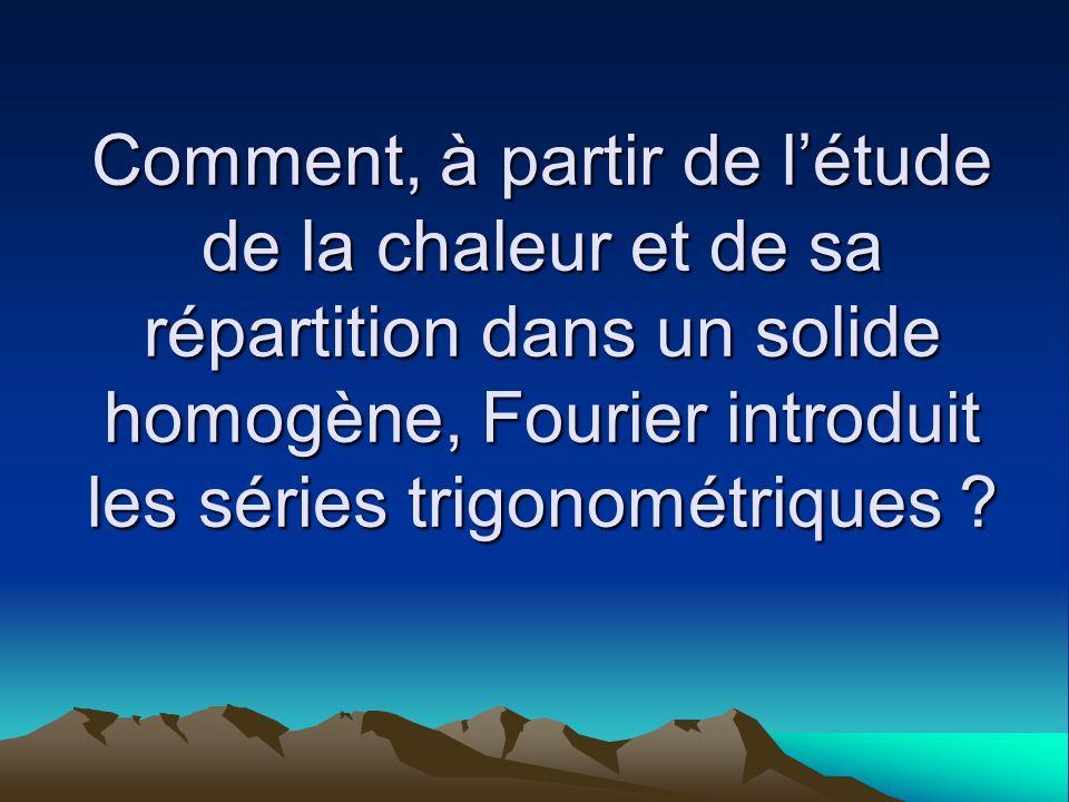 Comment, à partir de létude de la chaleur et de sa répartition dans un solide homogène, Fourier introduit les séries trigonométriques ?