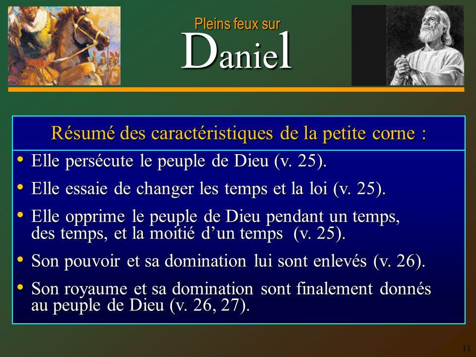 D anie l Pleins feux sur 11 Résumé des caractéristiques de la petite corne : Elle persécute le peuple de Dieu (v.