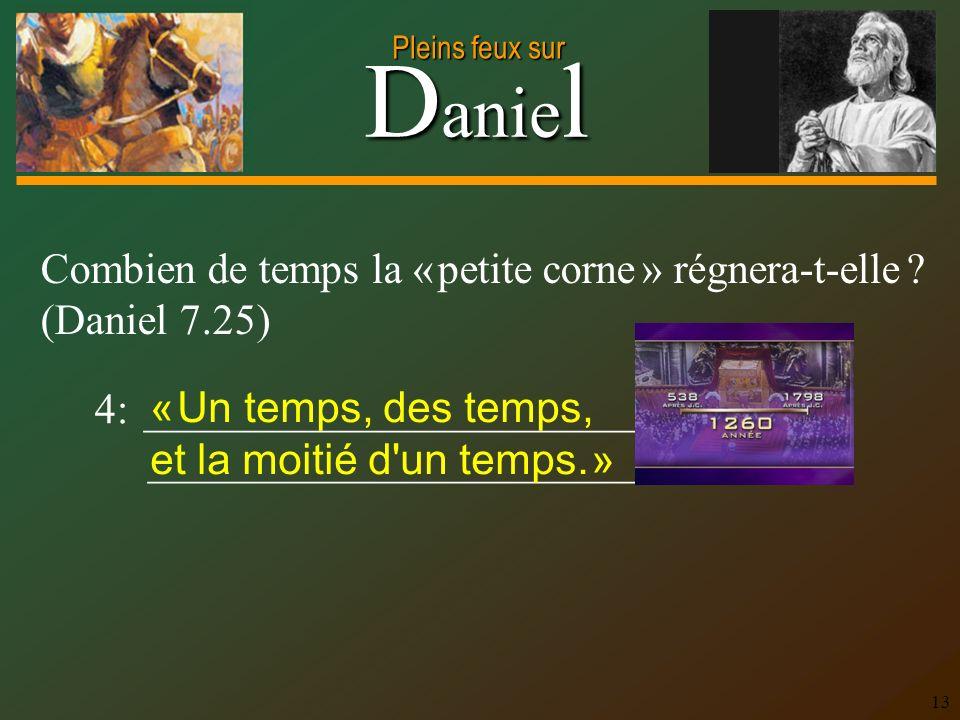 D anie l Pleins feux sur 13 4: _______________________ _______________________ Combien de temps la « petite corne » régnera-t-elle ? (Daniel 7.25) « U