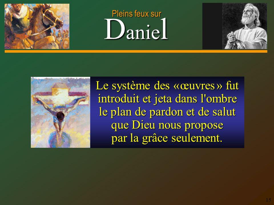 D anie l Pleins feux sur 15 Le système des « œuvres » fut introduit et jeta dans l ombre le plan de pardon et de salut que Dieu nous propose par la grâce seulement.