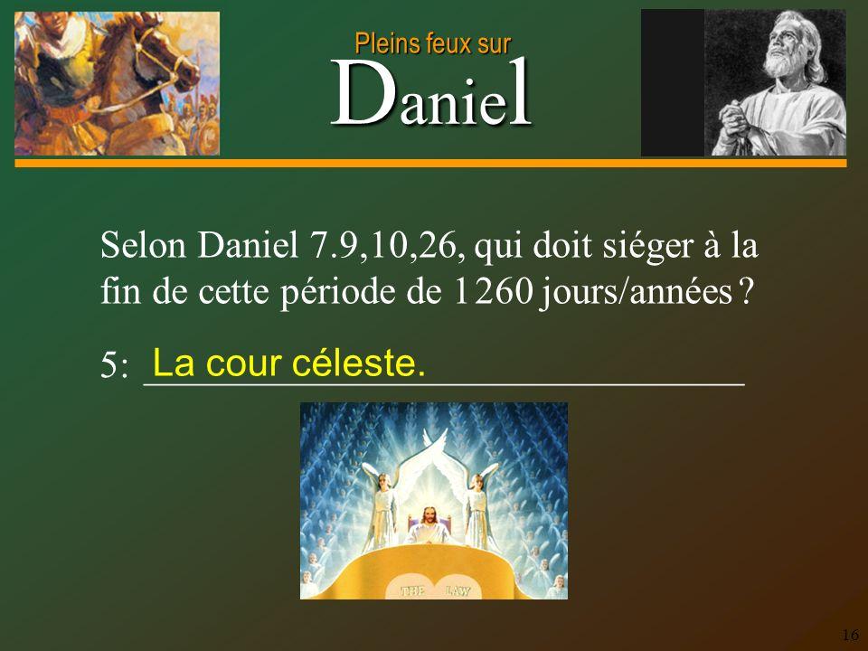 D anie l Pleins feux sur 16 Selon Daniel 7.9,10,26, qui doit siéger à la fin de cette période de 1 260 jours/années ? 5: _____________________________