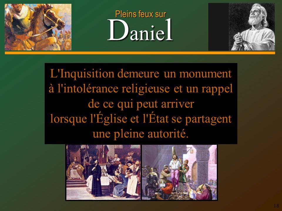 D anie l Pleins feux sur 18 L Inquisition demeure un monument à l intolérance religieuse et un rappel de ce qui peut arriver lorsque l Église et l État se partagent une pleine autorité.