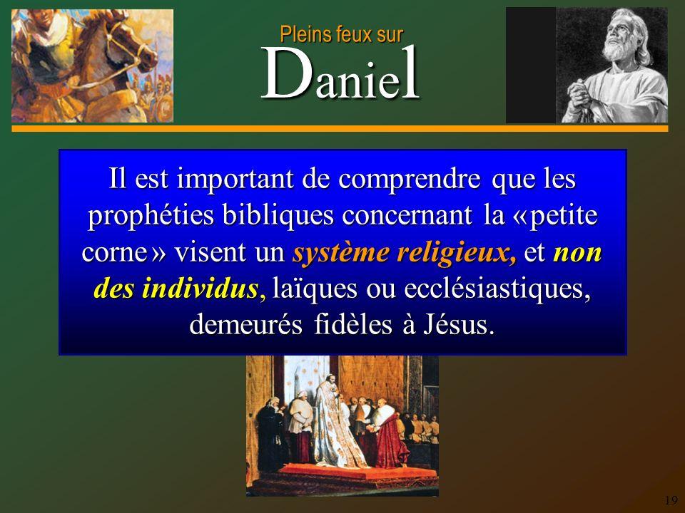 D anie l Pleins feux sur 19 Il est important de comprendre que les prophéties bibliques concernant la « petite corne » visent un système religieux, et non des individus, laïques ou ecclésiastiques, demeurés fidèles à Jésus.
