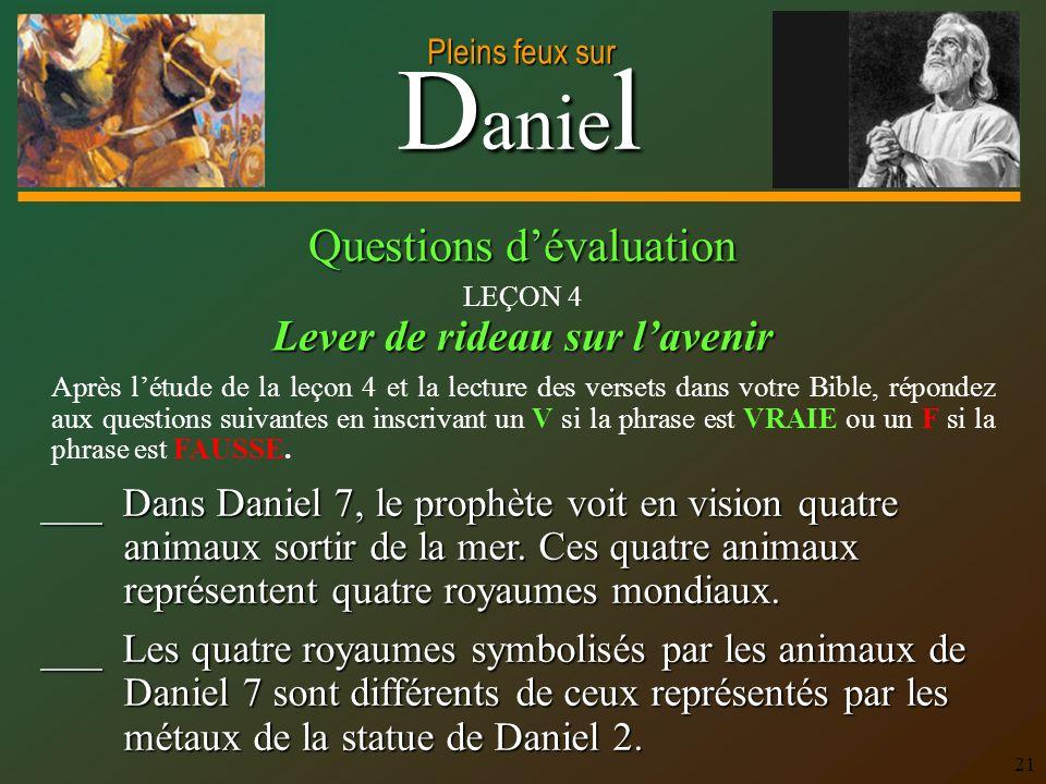 D anie l Pleins feux sur 21 ___ Dans Daniel 7, le prophète voit en vision quatre animaux sortir de la mer. Ces quatre animaux représentent quatre roya
