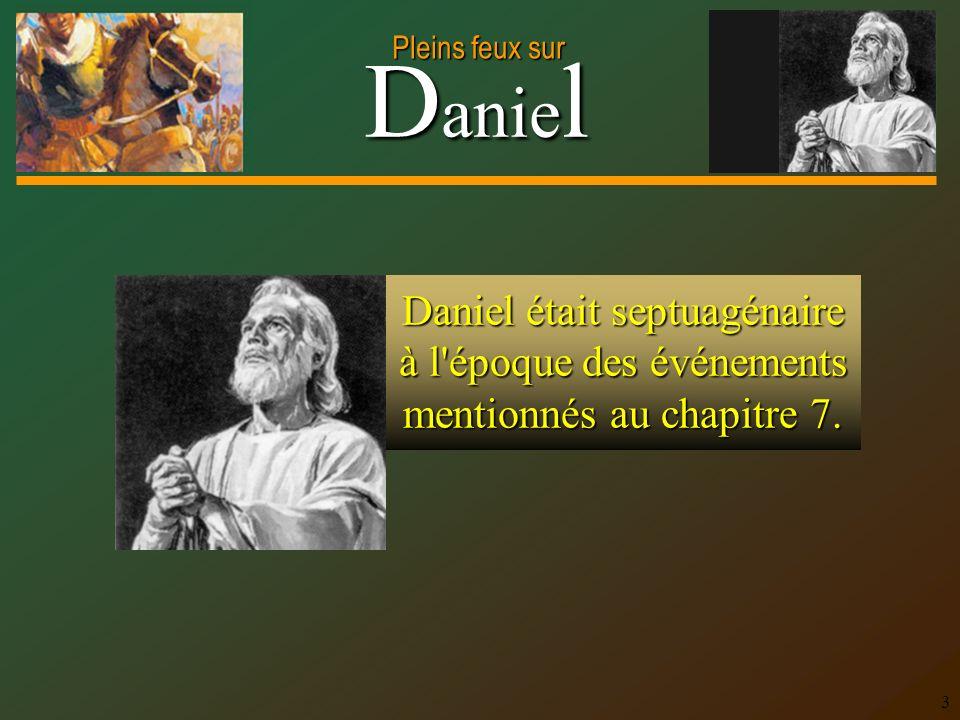 D anie l Pleins feux sur 3 Daniel était septuagénaire à l époque des événements mentionnés au chapitre 7.
