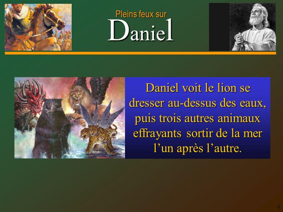 D anie l Pleins feux sur 6 Daniel voit le lion se dresser au-dessus des eaux, puis trois autres animaux effrayants sortir de la mer lun après lautre.