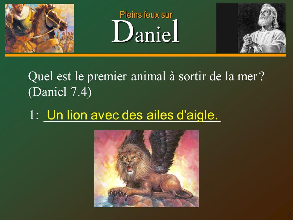 D anie l Pleins feux sur 7 Quel est le premier animal à sortir de la mer ? (Daniel 7.4) 1: ___________________________ Un lion avec des ailes d'aigle.
