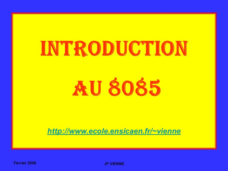 Février 2008 JF VIENNE INTRODUCTION AU 8085 http://www.ecole.ensicaen.fr/~vienne