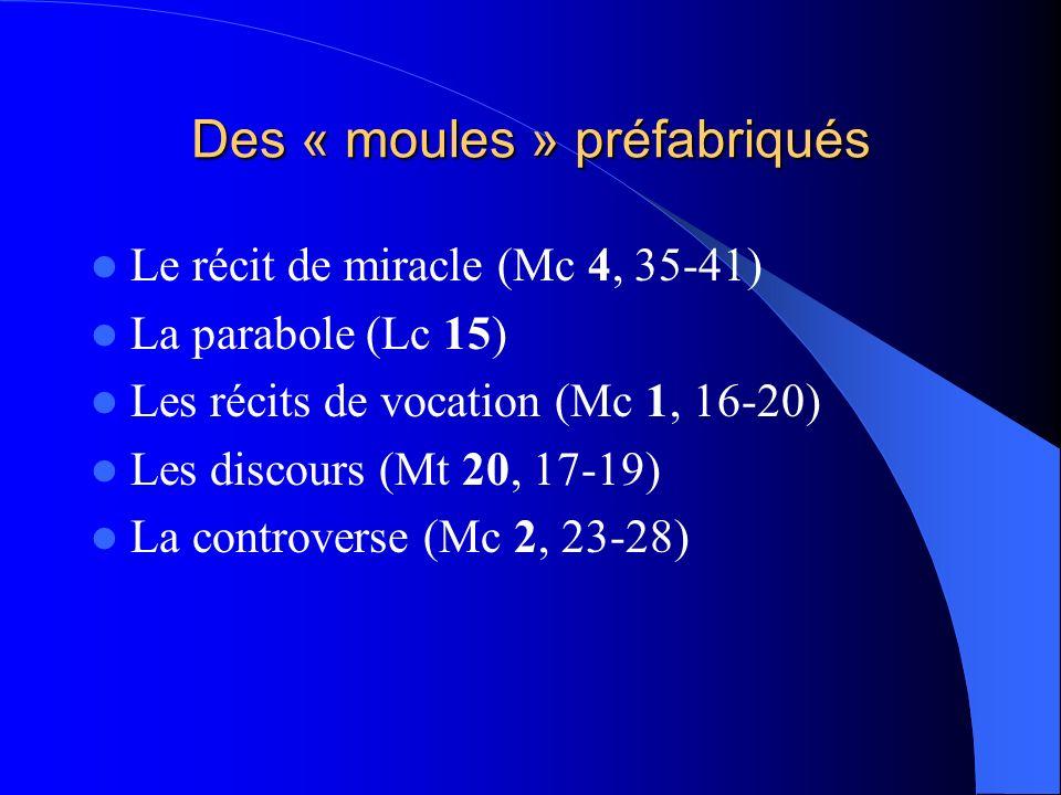 Des « moules » préfabriqués Le récit de miracle (Mc 4, 35-41) La parabole (Lc 15) Les récits de vocation (Mc 1, 16-20) Les discours (Mt 20, 17-19) La controverse (Mc 2, 23-28)