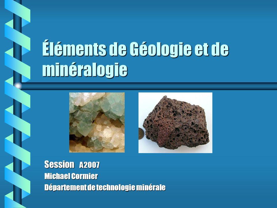 Éléments de Géologie et de minéralogie Session A2007 Michael Cormier Département de technologie minérale