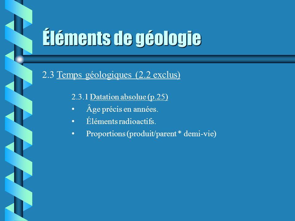 Éléments de géologie 2.3 Temps géologiques (2.2 exclus) 2.3.1 Datation absolue (p.25) Âge précis en années. Éléments radioactifs. Proportions (produit