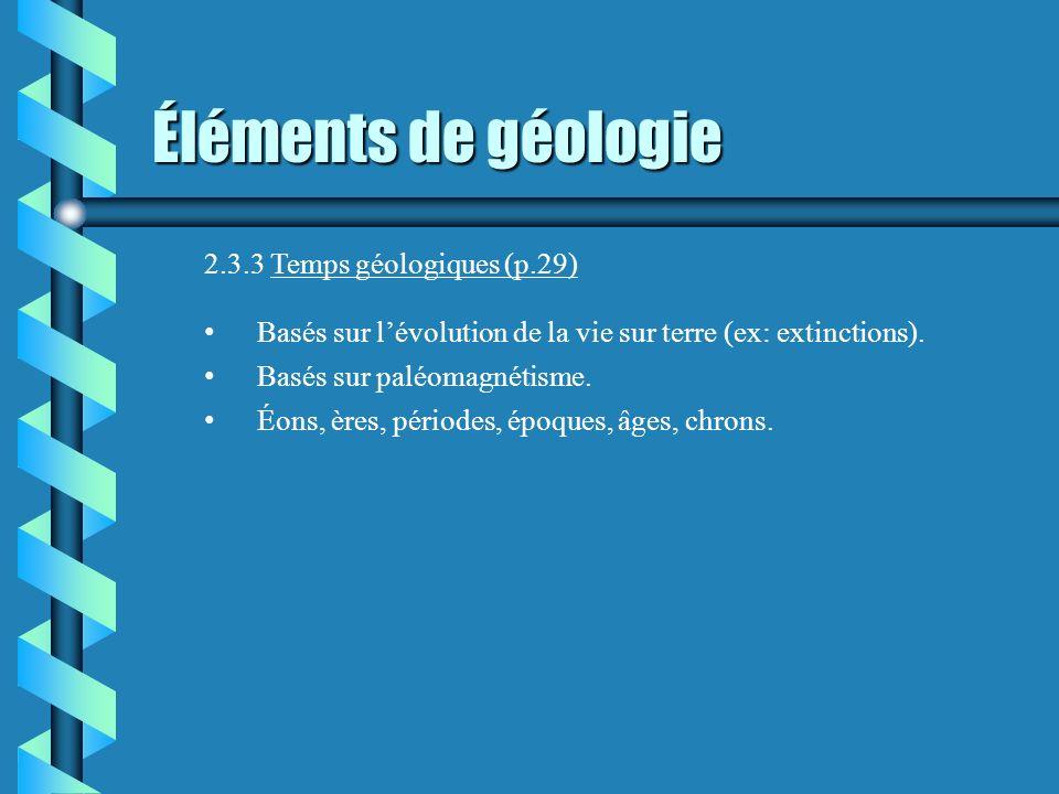 Éléments de géologie 2.3.3 Temps géologiques (p.29) Basés sur lévolution de la vie sur terre (ex: extinctions). Basés sur paléomagnétisme. Éons, ères,