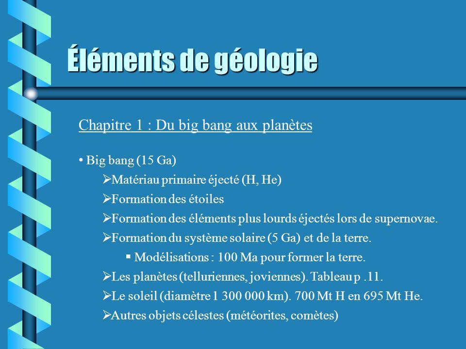 Éléments de géologie Chapitre 1 : Du big bang aux planètes Big bang (15 Ga) Matériau primaire éjecté (H, He) Formation des étoiles Formation des éléme