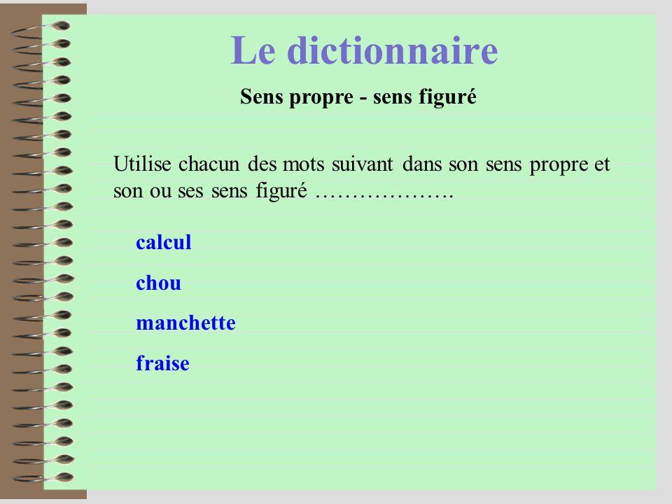 Le dictionnaire Sens propre - sens figuré Utilise chacun des mots suivant dans son sens propre et son ou ses sens figuré ………………. calcul chou manchette