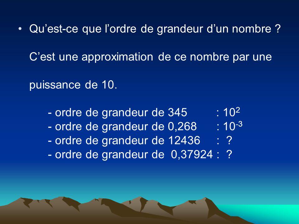 Quest-ce que lordre de grandeur dun nombre ? Cest une approximation de ce nombre par une puissance de 10. - ordre de grandeur de 345 : 10 2 - ordre de