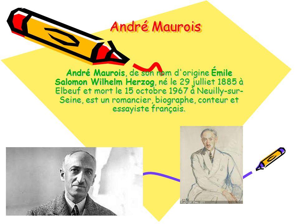 André Maurois André Maurois, de son nom d origine Émile Salomon Wilhelm Herzog, né le 29 julliet 1885 à Elbeuf et mort le 15 octobre 1967 à Neuilly-sur- Seine, est un romancier, biographe, conteur et essayiste français.