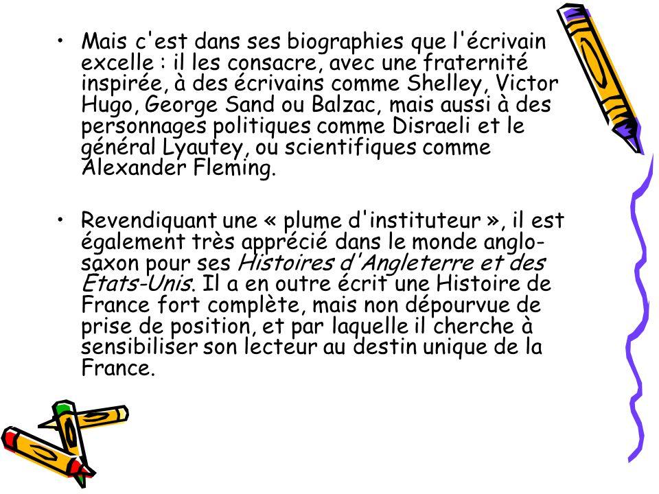 Mais c est dans ses biographies que l écrivain excelle : il les consacre, avec une fraternité inspirée, à des écrivains comme Shelley, Victor Hugo, George Sand ou Balzac, mais aussi à des personnages politiques comme Disraeli et le général Lyautey, ou scientifiques comme Alexander Fleming.