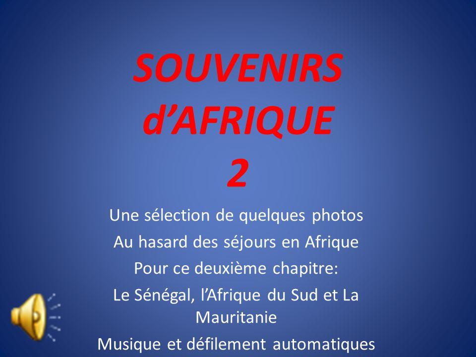 SOUVENIRS dAFRIQUE 2 Une sélection de quelques photos Au hasard des séjours en Afrique Pour ce deuxième chapitre: Le Sénégal, lAfrique du Sud et La Mauritanie Musique et défilement automatiques