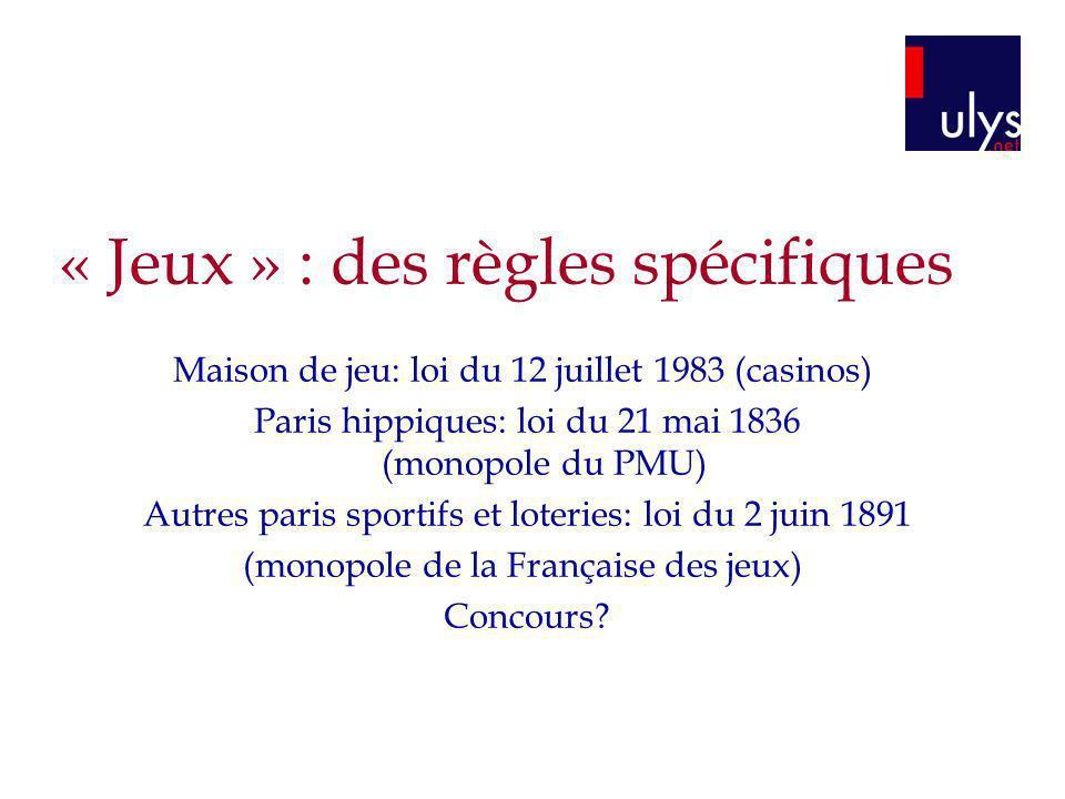« Jeux » : des règles spécifiques Maison de jeu: loi du 12 juillet 1983 (casinos) Paris hippiques: loi du 21 mai 1836 (monopole du PMU) Autres paris s