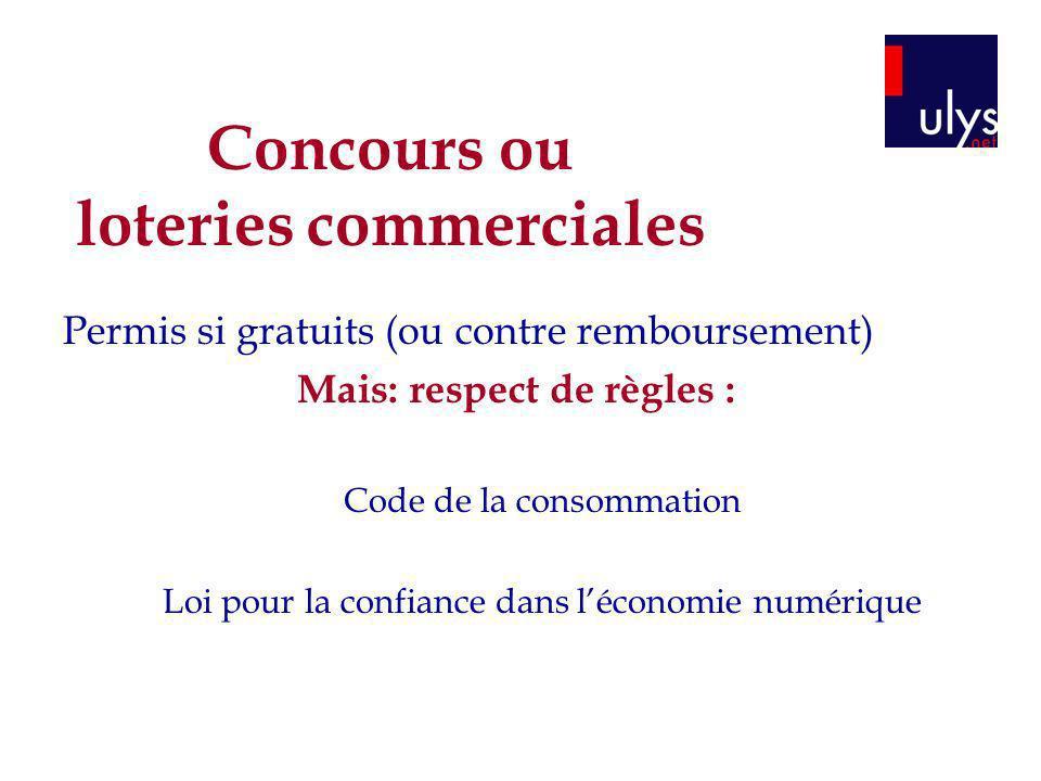 Concours ou loteries commerciales Permis si gratuits (ou contre remboursement) Mais: respect de règles : Code de la consommation Loi pour la confiance