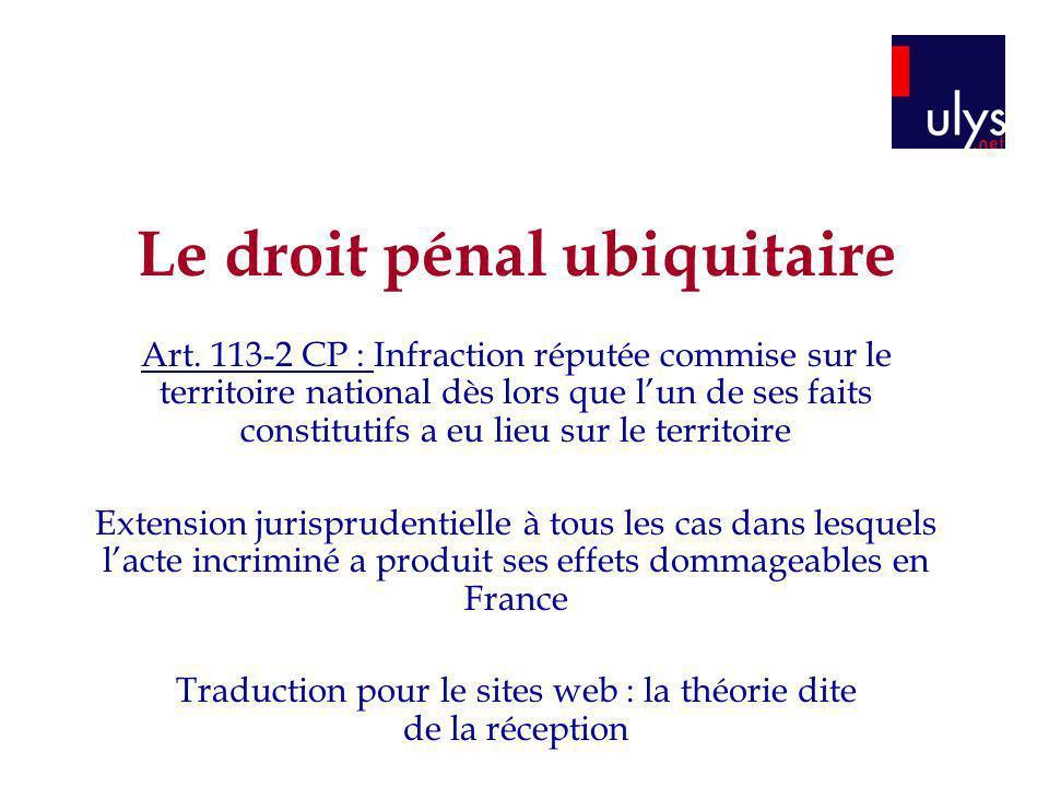 Le droit pénal ubiquitaire Art. 113-2 CP : Infraction réputée commise sur le territoire national dès lors que lun de ses faits constitutifs a eu lieu
