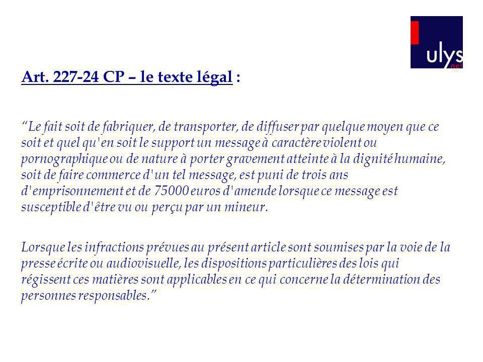 Art. 227-24 CP – le texte légal : Le fait soit de fabriquer, de transporter, de diffuser par quelque moyen que ce soit et quel qu'en soit le support u
