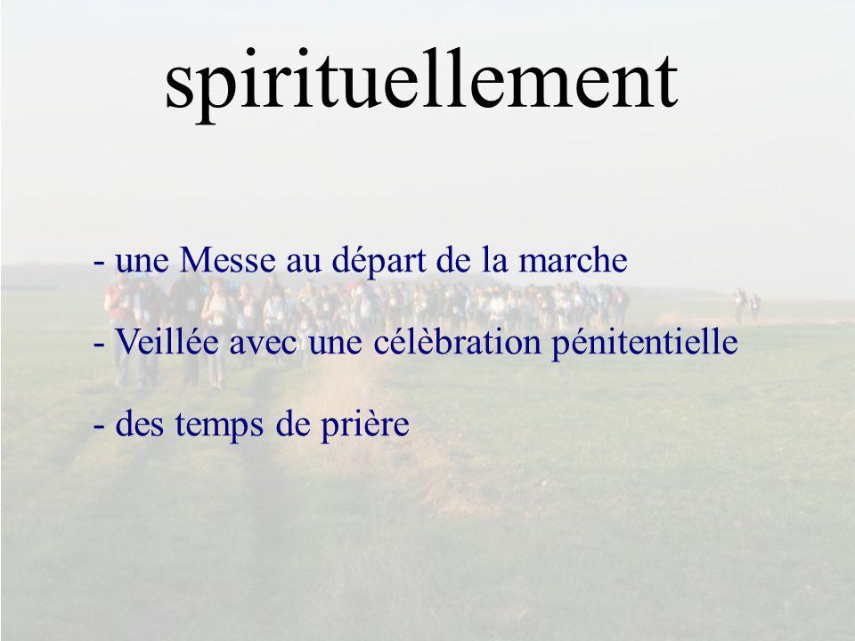 spirituellement - une Messe au départ de la marche - Veillée avec une célèbration pénitentielle - des temps de prière