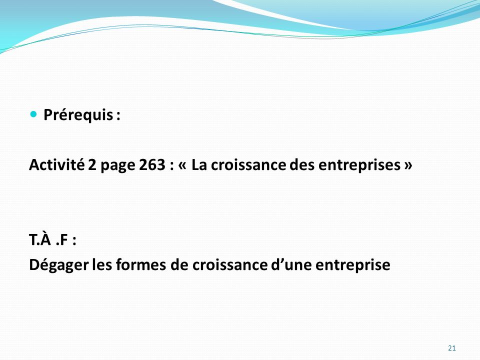 Prérequis : Activité 2 page 263 : « La croissance des entreprises » T.À.F : Dégager les formes de croissance dune entreprise 21