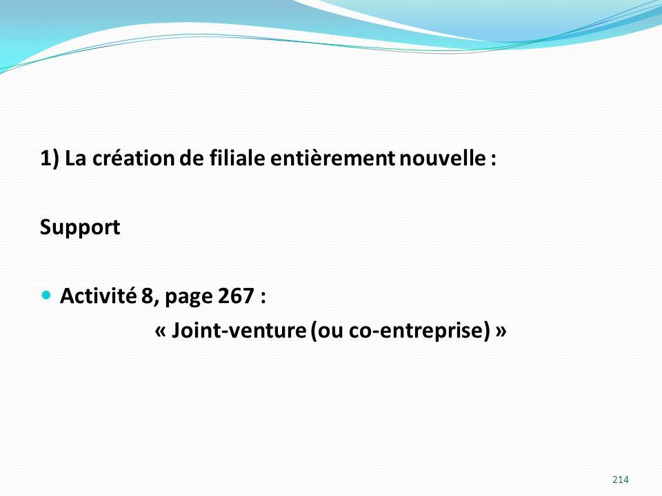 1) La création de filiale entièrement nouvelle : Support Activité 8, page 267 : « Joint-venture (ou co-entreprise) » 214