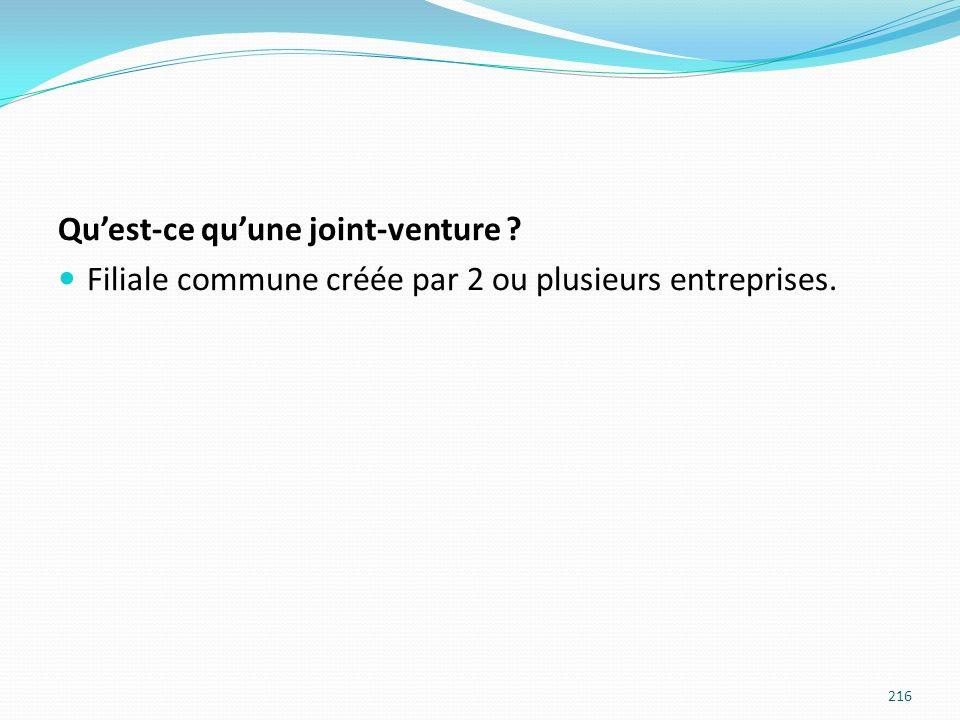 Quest-ce quune joint-venture ? Filiale commune créée par 2 ou plusieurs entreprises. 216
