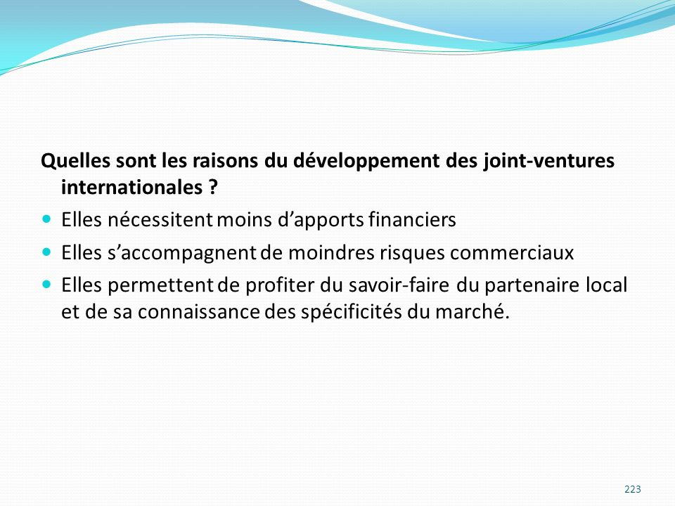 Quelles sont les raisons du développement des joint-ventures internationales ? Elles nécessitent moins dapports financiers Elles saccompagnent de moin