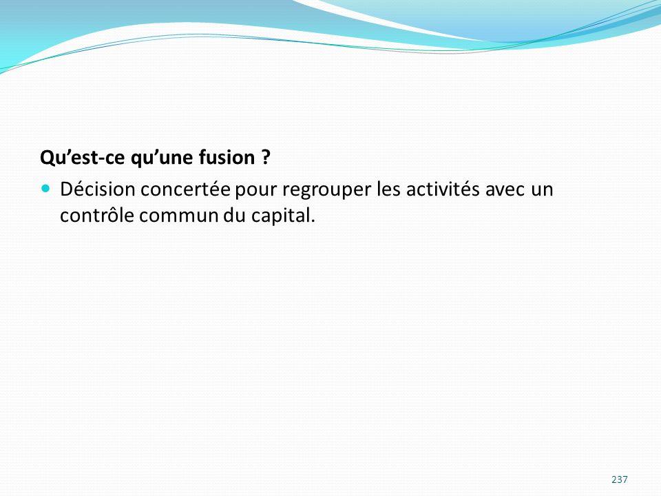 Quest-ce quune fusion ? Décision concertée pour regrouper les activités avec un contrôle commun du capital. 237