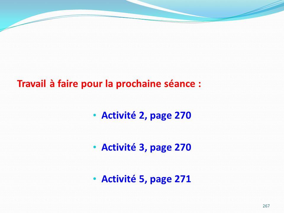 Travail à faire pour la prochaine séance : Activité 2, page 270 Activité 3, page 270 Activité 5, page 271 267