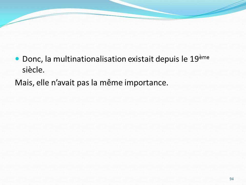 Donc, la multinationalisation existait depuis le 19 ème siècle. Mais, elle navait pas la même importance. 94