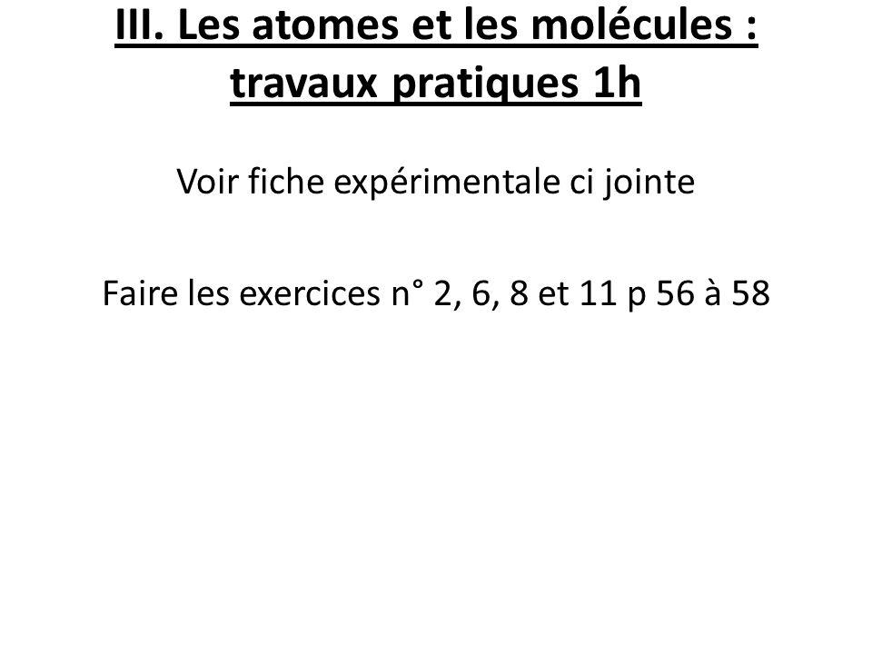 III. Les atomes et les molécules : travaux pratiques 1h Voir fiche expérimentale ci jointe Faire les exercices n° 2, 6, 8 et 11 p 56 à 58