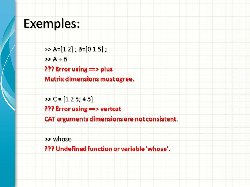 Exemples: >> A=[1 2] ; B=[0 1 5] ; >> A + B ??? Error using ==> plus Matrix dimensions must agree. >> C = [1 2 3; 4 5] ??? Error using ==> vertcat CAT