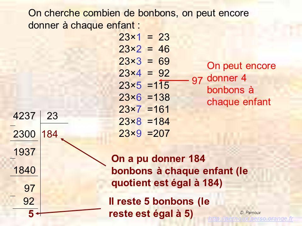 97 On peut encore donner 4 bonbons à chaque enfant 4237 23 2300 184 1937 1840 97 On cherche combien de bonbons, on peut encore donner à chaque enfant : 23×1 = 23 23×2 = 46 23×3 = 69 23×4 = 92 23×5 =115 23×6 =138 23×7 =161 23×8 =184 23×9 =207 92 5 On a pu donner 184 bonbons à chaque enfant (le quotient est égal à 184) Il reste 5 bonbons (le reste est égal à 5) D.