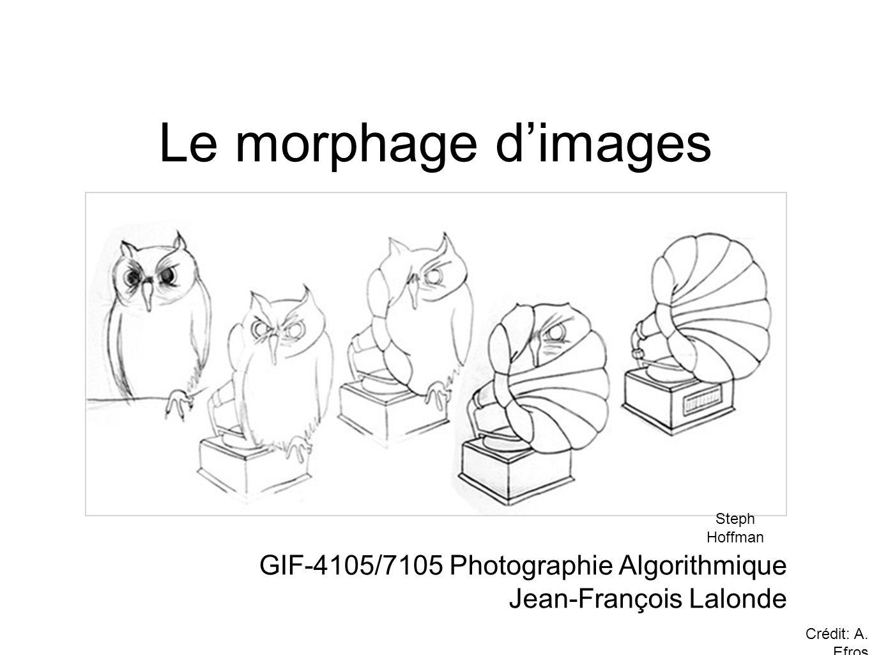 Le morphage dimages GIF-4105/7105 Photographie Algorithmique Jean-François Lalonde Steph Hoffman Crédit: A.