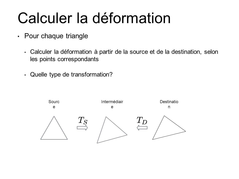 Calculer la déformation Pour chaque triangle Calculer la déformation à partir de la source et de la destination, selon les points correspondants Quelle type de transformation.