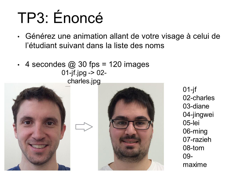 TP3: Énoncé Générez une animation allant de votre visage à celui de létudiant suivant dans la liste des noms 4 secondes @ 30 fps = 120 images 01-jf 02-charles 03-diane 04-jingwei 05-lei 06-ming 07-razieh 08-tom 09- maxime 01-jf.jpg -> 02- charles.jpg